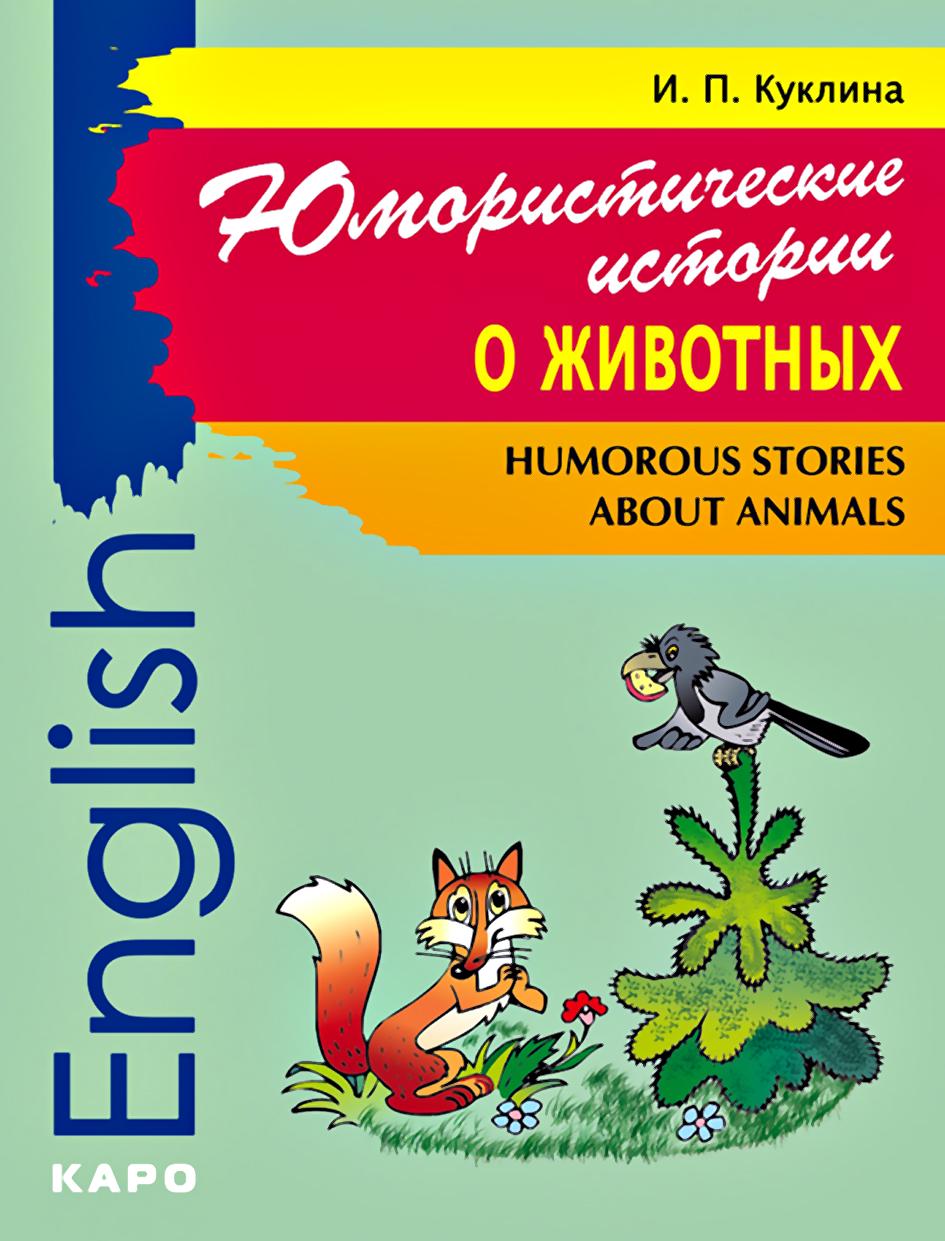 И. П. Куклина Humorous Stories about Animals / Юмористические истории о животных. Сборник рассказов на английском языке