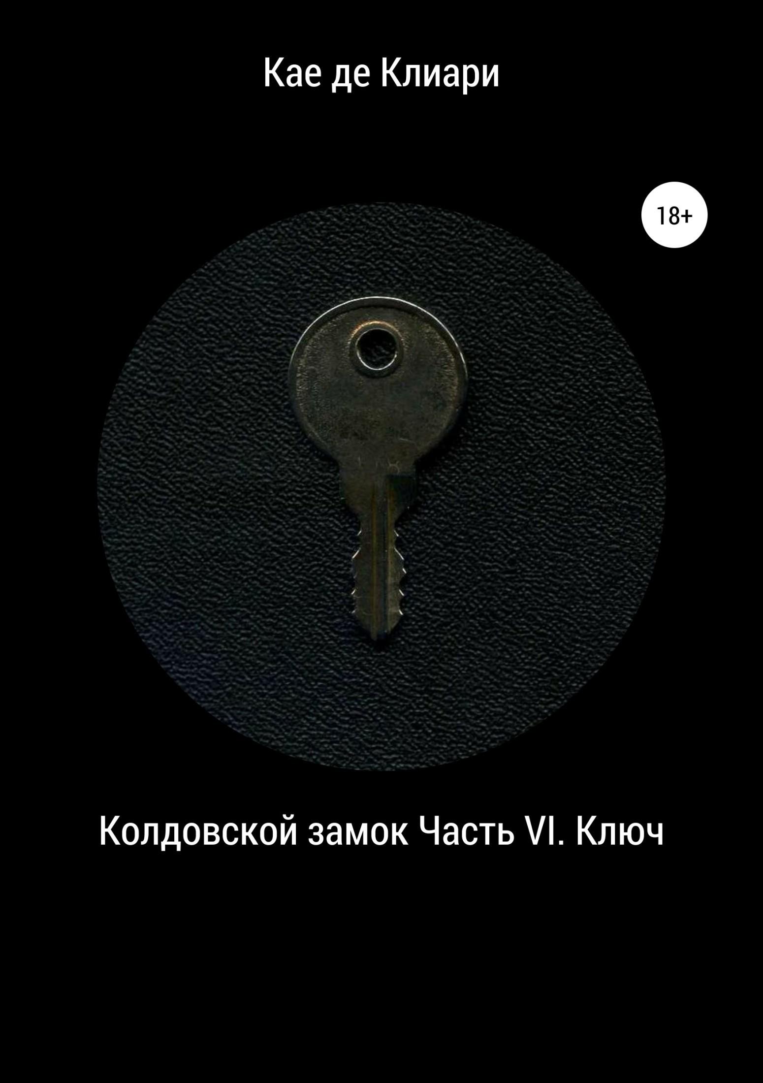 Кае де Клиари Колдовской замок. Часть VI. Ключ суздалева м кайгородова а нет бардаку или как навести порядок в детской вместе с ребенком