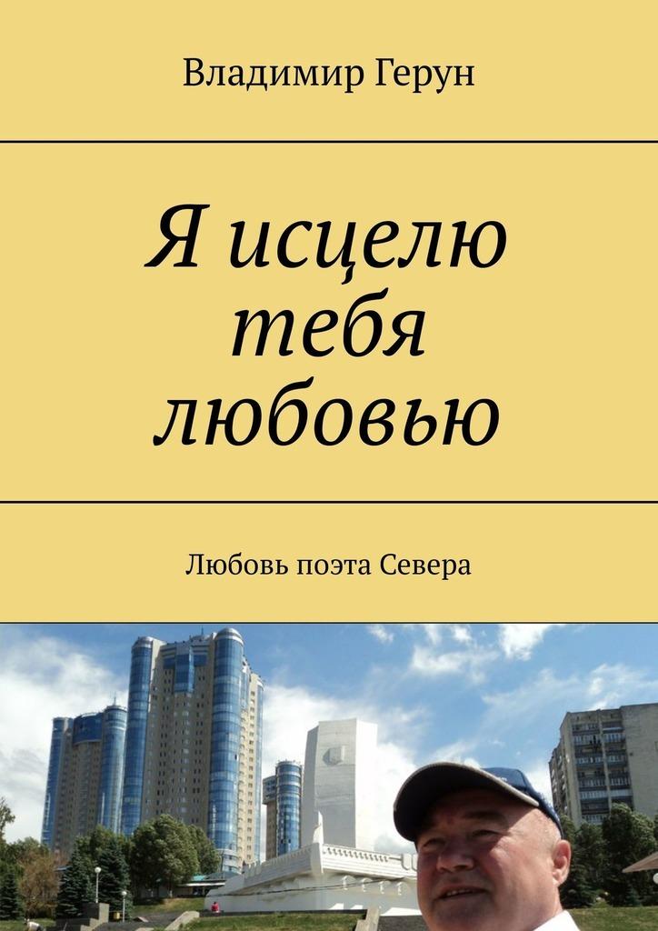 Владимир Герун Я исцелю тебя любовью. Любовь поэта Севера цена и фото