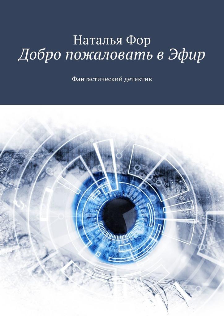 Наталья Фор Добро пожаловать вЭфир. Фантастический детектив цена 2017