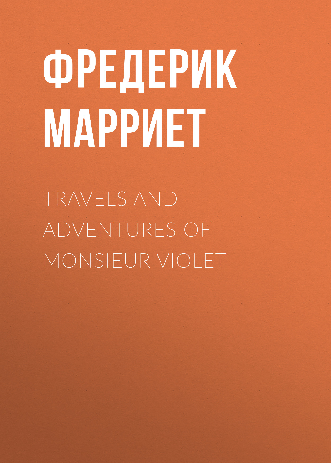Фредерик Марриет Travels and Adventures of Monsieur Violet фредерик марриет the travels and adventures of monsieur violet in california sonora and western texas