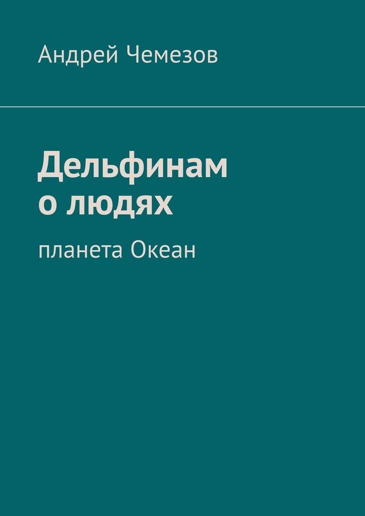 Андрей Чемезов Дельфинам о людях. Планета Океан андрей чемезов новый марс
