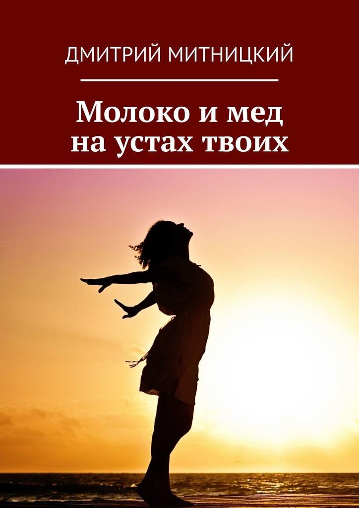 Дмитрий Митницкий Молоко и мед на устах твоих