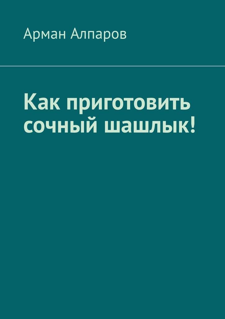 Арман Алпаров Как приготовить сочный шашлык!