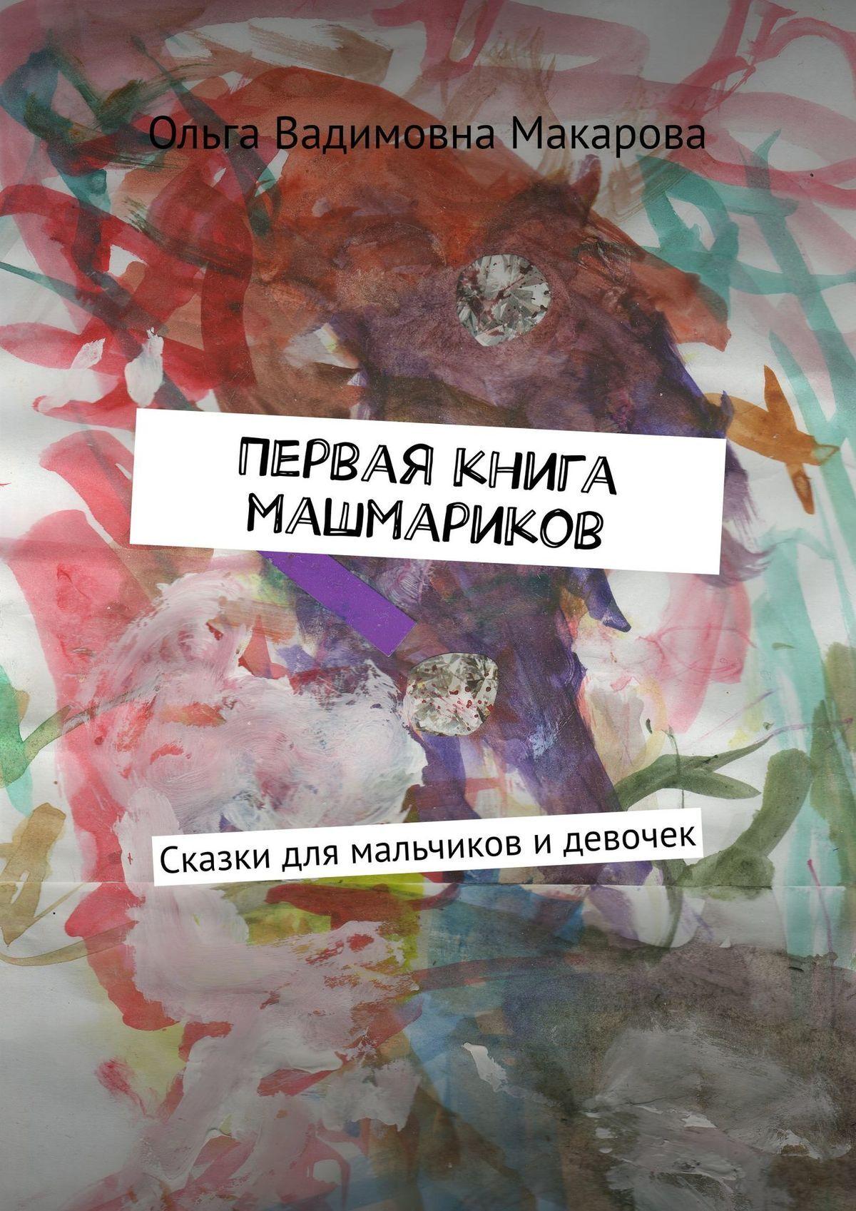 Ольга Вадимовна Макарова Первая книга машмариков. Сказки для мальчиков идевочек