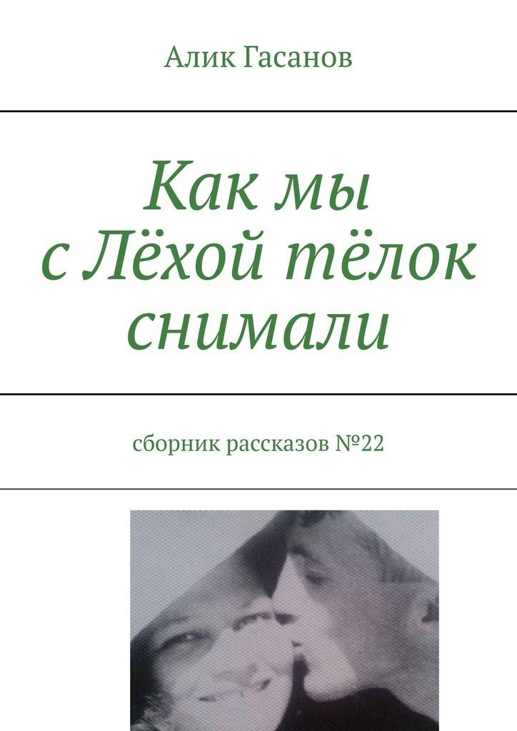 Алик Гасанов Как мы сЛёхой тёлок снимали. Сборник рассказов№22 защитное стекло luxcase 3d для apple iphone 6 6s 7 8 с рамкой черный
