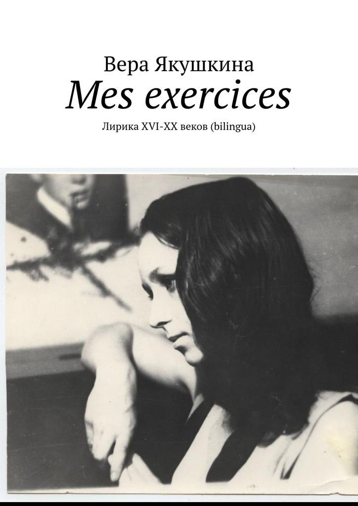 Вера Якушкина Mes exercices. ЛирикаХVI-ХХ веков (bilingua)
