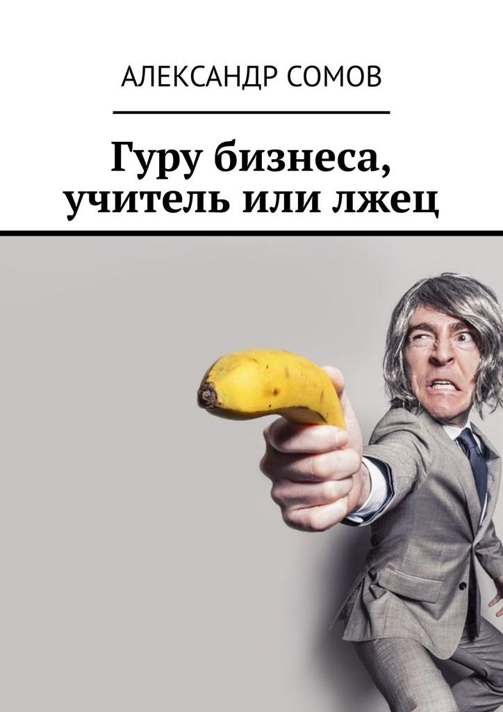 Александр Сомов Гуру бизнеса, учитель илилжец бизнес сувениры что это