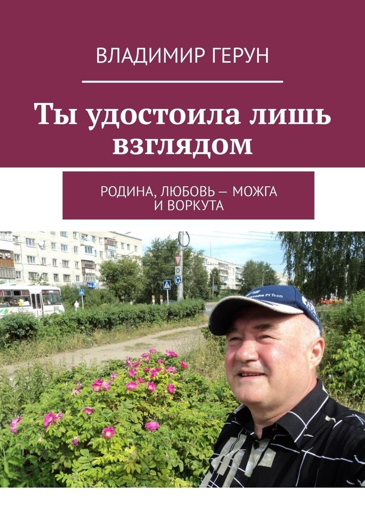 Владимир Герун Ты удостоила лишь взглядом. Родина, любовь– Можга иВоркута владимир герун моя любовь иможга любимая моя россия…