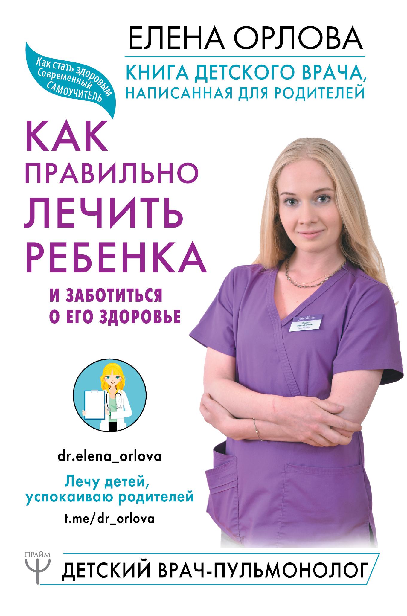 Елена Орлова Книга детского врача, написанная для родителей. Как правильно лечить ребенка и заботиться о его здоровье орлова е книга детского врача написанная для родителей как правильно лечить ребенка и заботиться о его здоровье