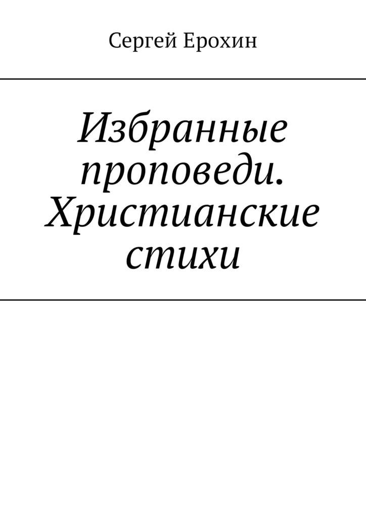 Избранные проповеди. Христианские стихи. Избранные проповеди Ерохина Сергея Серафимовича на церковный год. Христианские стихи