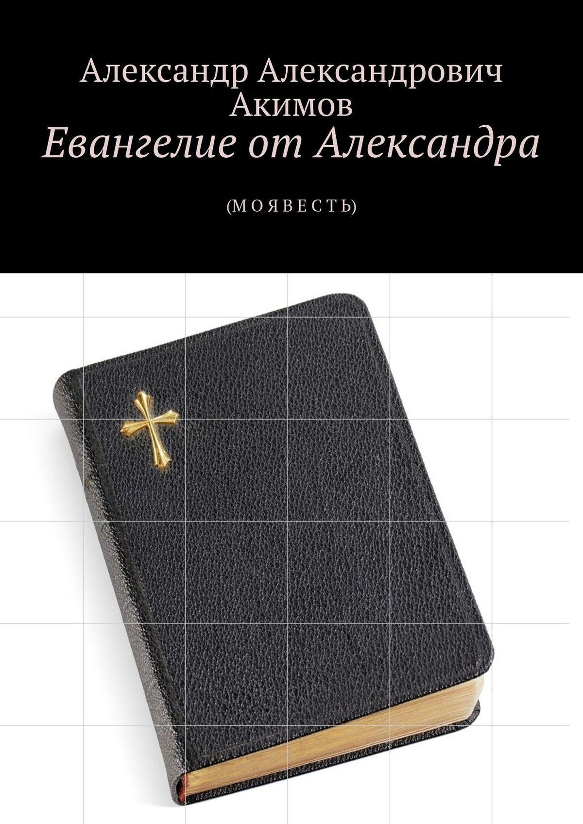 Александр Александрович Акимов Евангелие отАлександра. (М ОЯ ВЕ СТЬ)