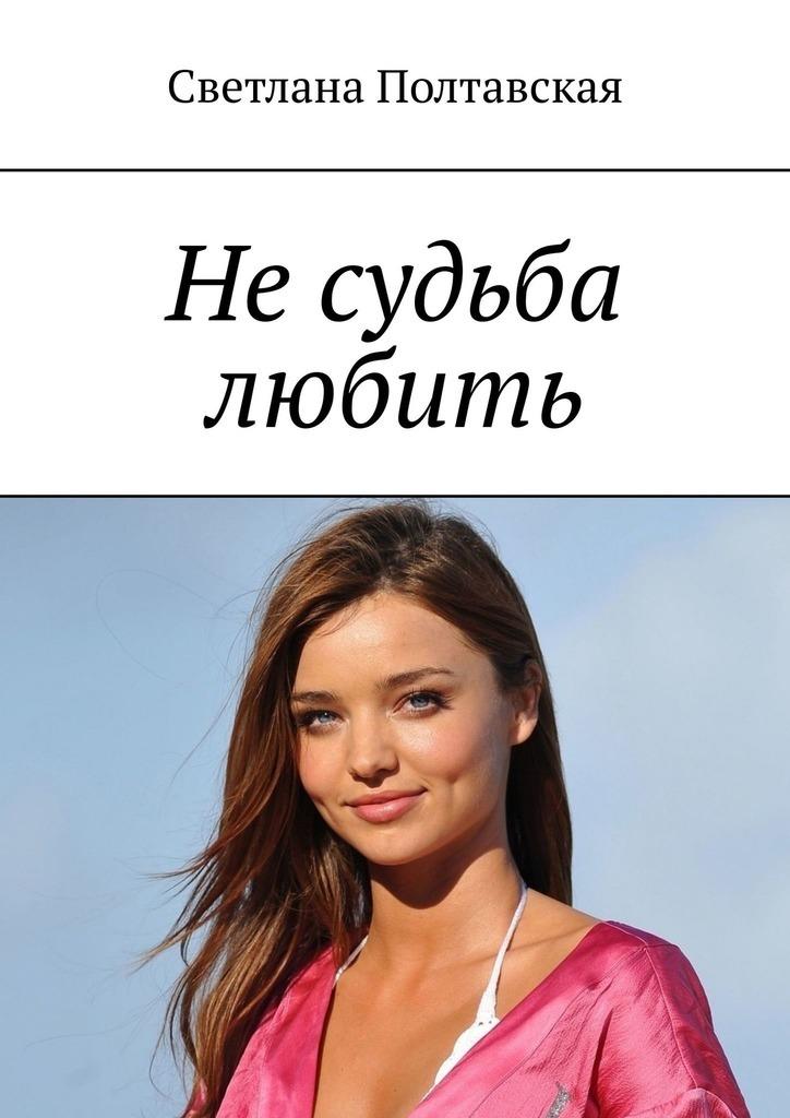 Сетлана Борисона Полтаская Не судьба любить