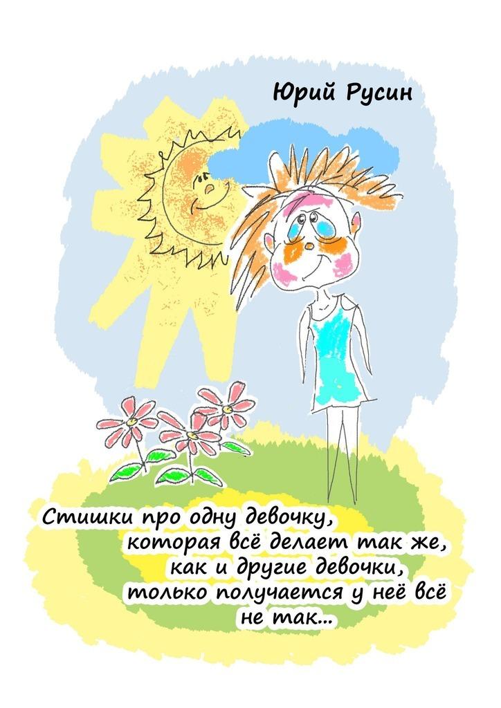 Юрий Петрович Русин Стишки про одну девочку, которая всё делает так же, как и другие девочки, только получается у неё всё не так…