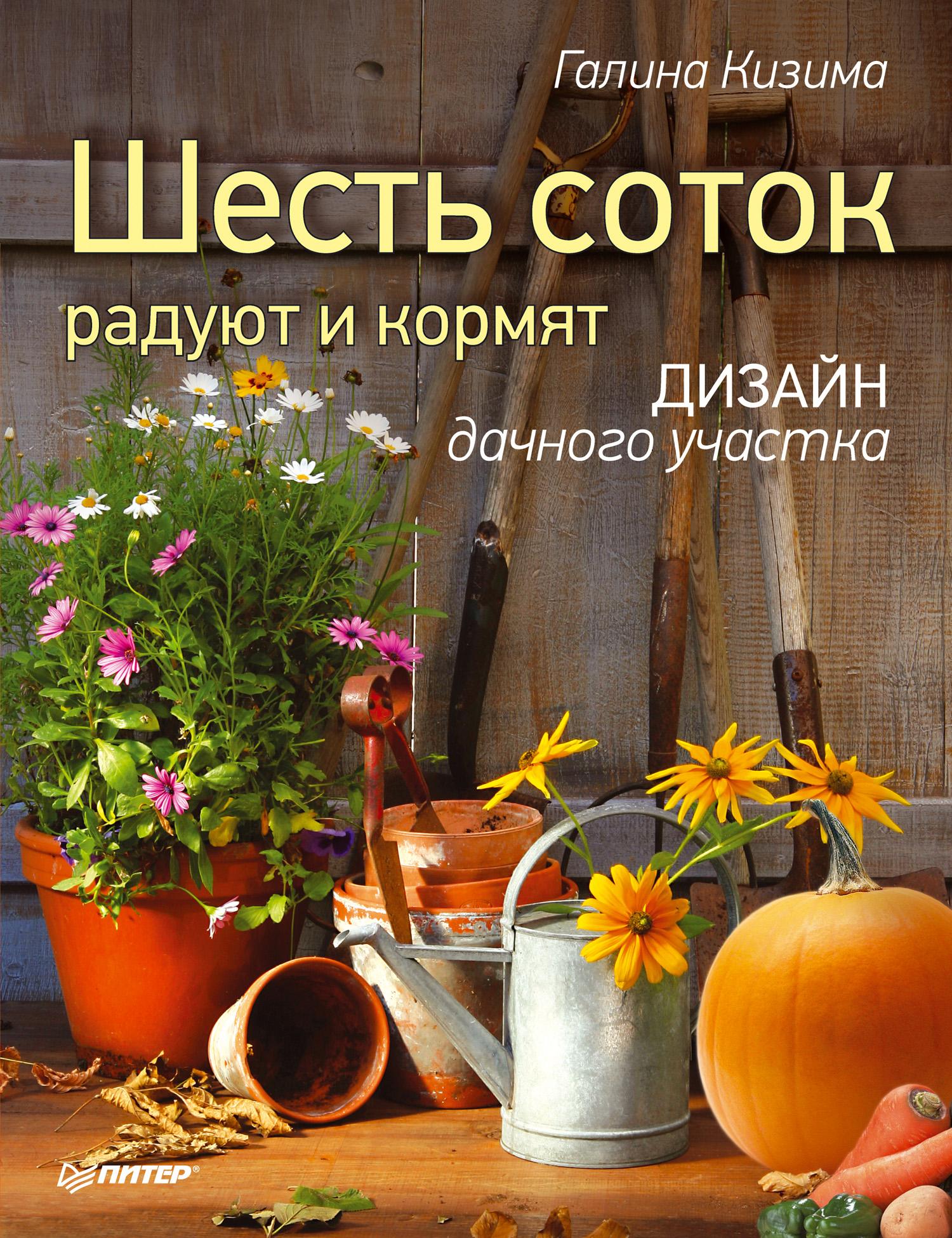 Галина Кизима Шесть соток радуют и кормят. Дизайн дачного участка галина серикова чудо урожай на 6 сотках