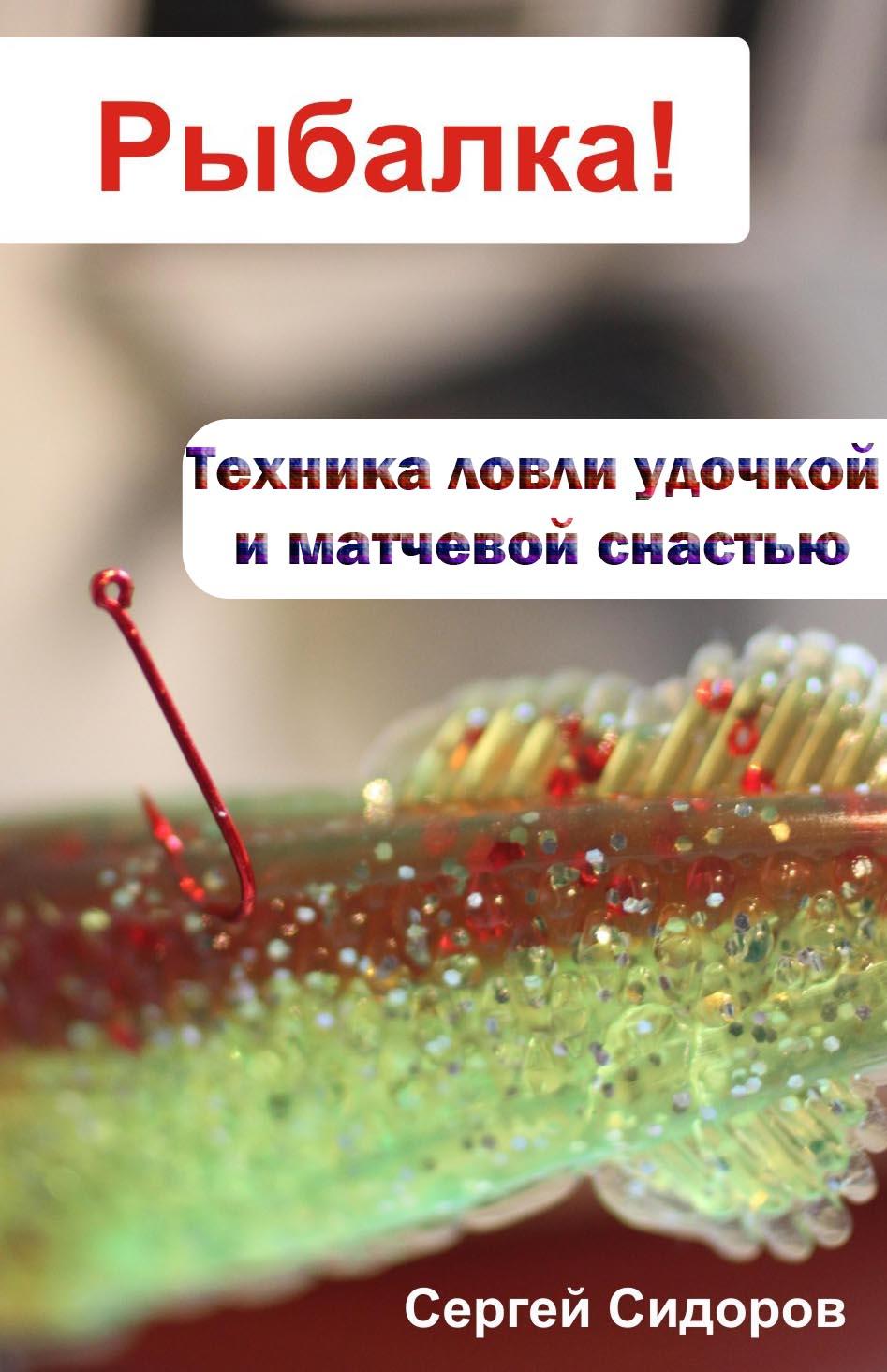 Сергей Сидоров Техника ловли удочкой и матчевой снастью поплавок caperlan набор поплавков для матчевой ловли match 2018