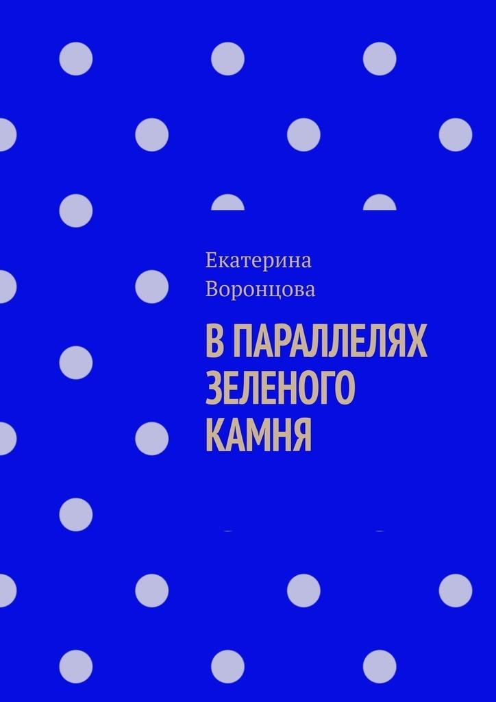 Екатерина Воронцова В параллелях зеленого камня лариса малмыгина затерянные впараллелях isbn 9785448588082