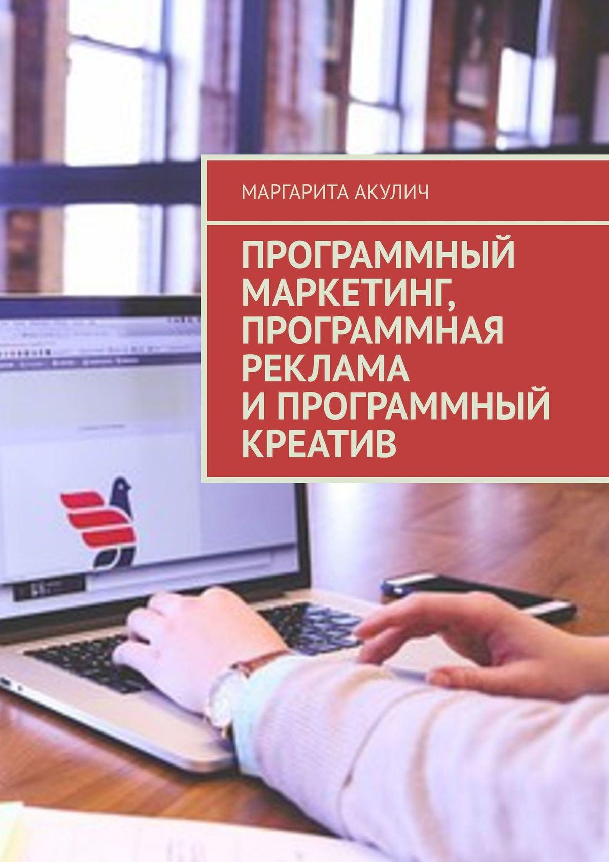 Маргарита Акулич Программный маркетинг, программная реклама ипрограммный креатив маргарита акулич контекстная реклама имаркетинг контента
