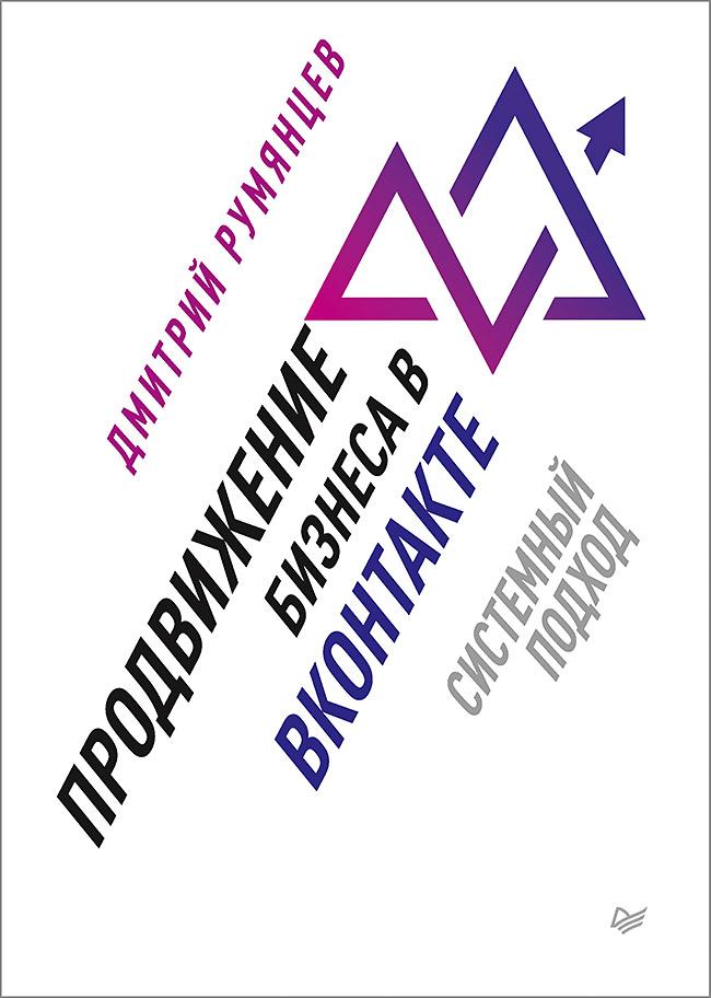 Дмитрий Румянцев Продвижение бизнеса в ВКонтакте. Системный подход питер свой бизнес в вконтакте как привлекать по 100 клиентов в день