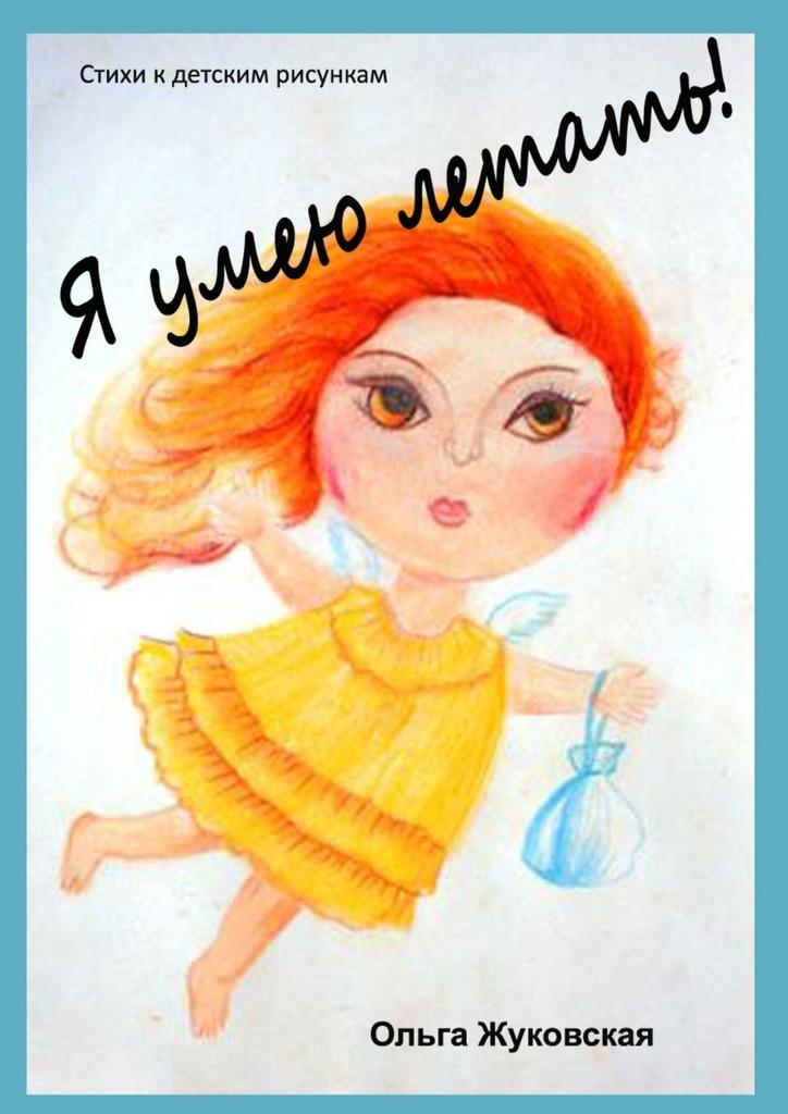 Ольга Жуковская Я умею летать! Стихи кдетским рисункам ольга пахомова я не боюсь летать стихи