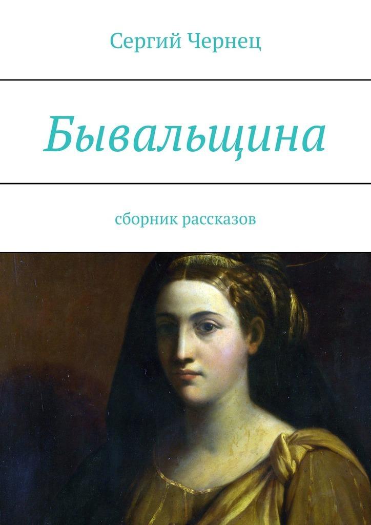 Сергий Чернец Бывальщина. Сборник рассказов сергий чернец рассказы иэссе