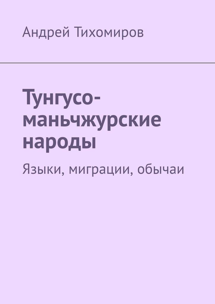 Андрей Тихомиров Тунгусо-маньчжурские народы. Языки, миграции, обычаи цены онлайн