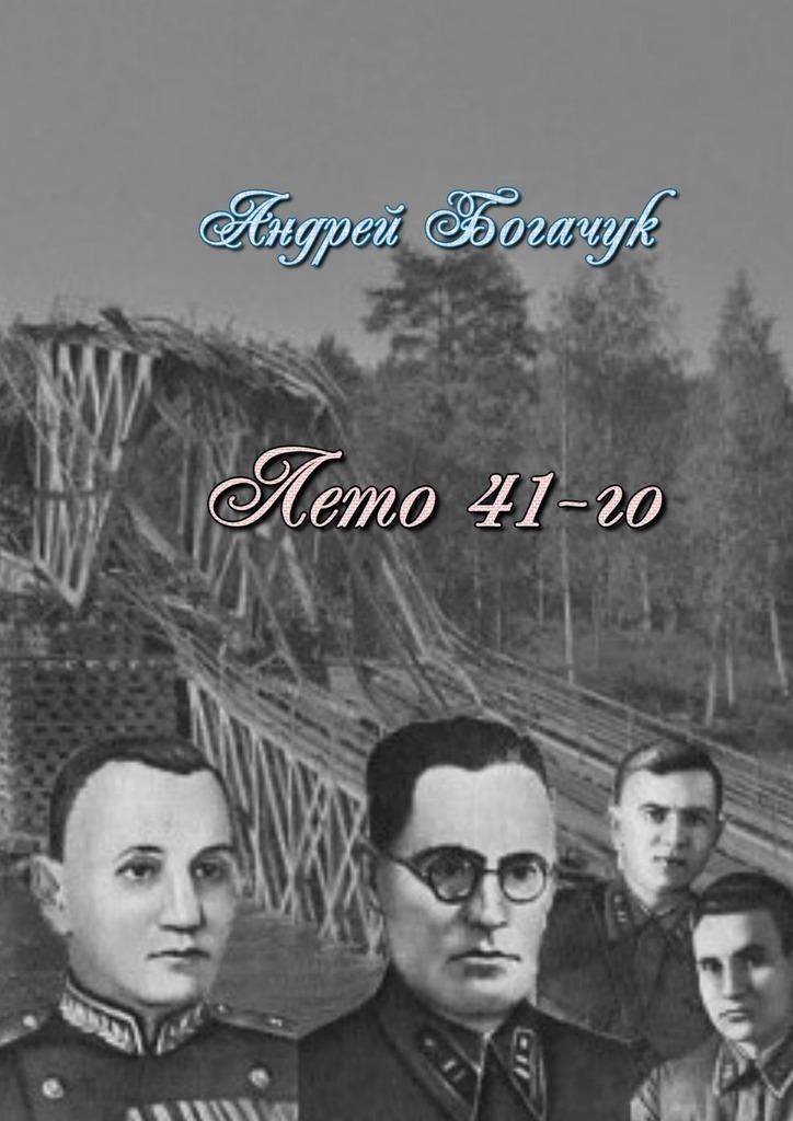 Андрей Богачук Лето 41-го. Драма-пьеса савицкий г яростный поход танковый ад 1941 года