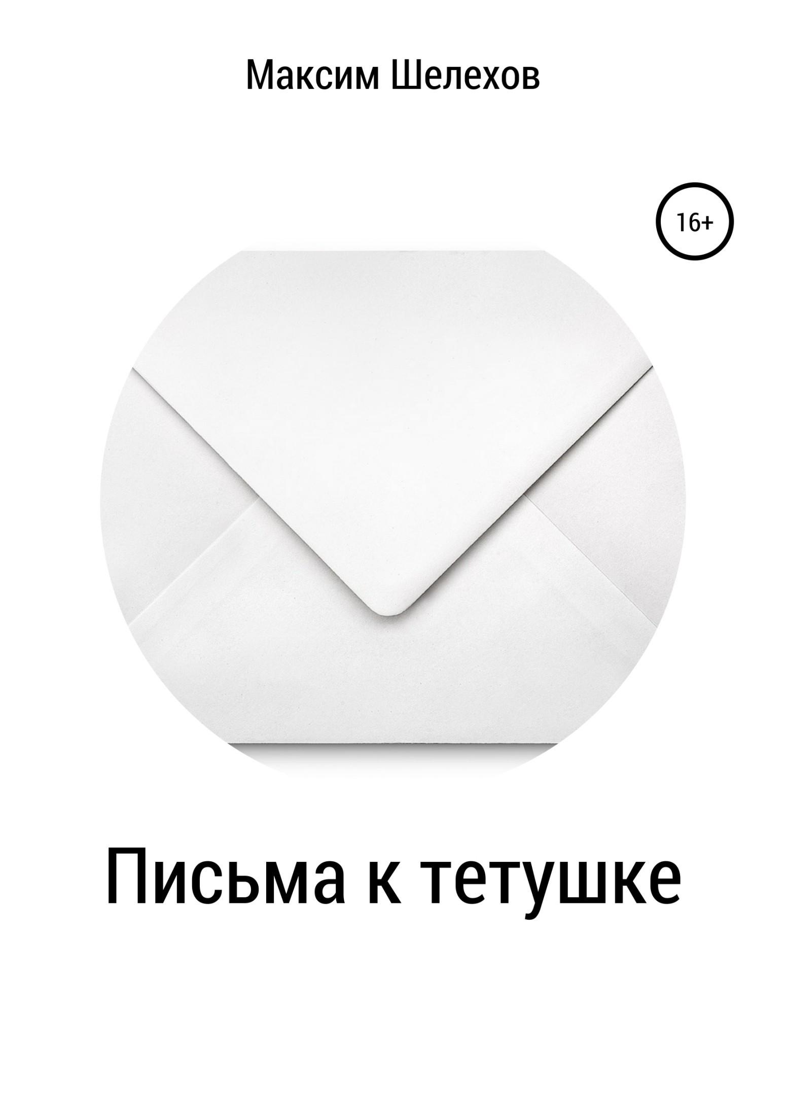 Максим Юрьевич Шелехов Письма к тетушке письма любви