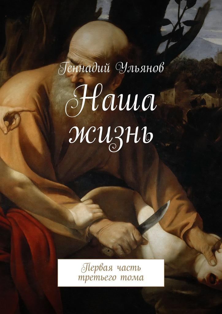 Геннадий Ульянов Наша жизнь. Первая часть третьего тома жизнь без старости
