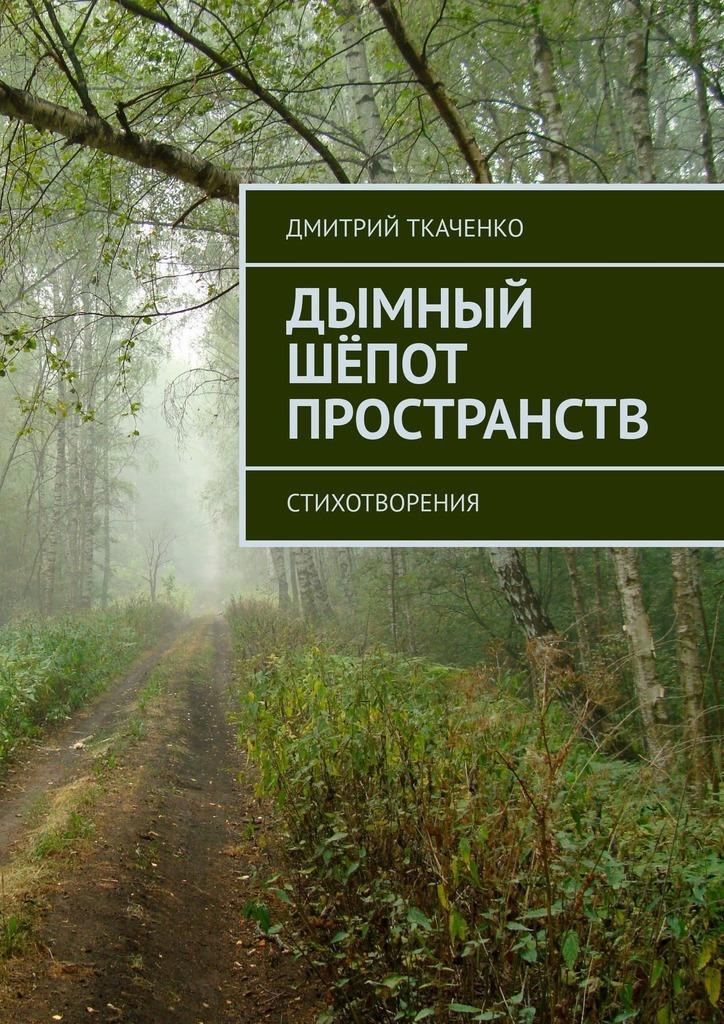 Дмитрий Ткаченко Дымный шёпот пространств. Стихотворения