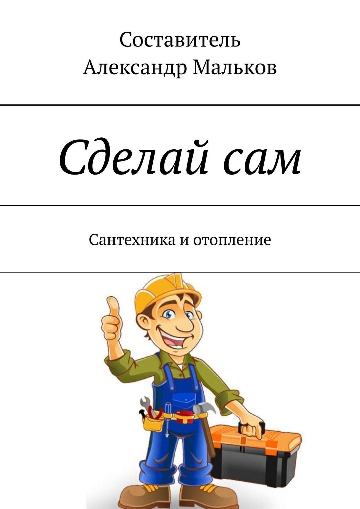Александр Мальков Сделайсам. Сантехника иотопление сантехника 40