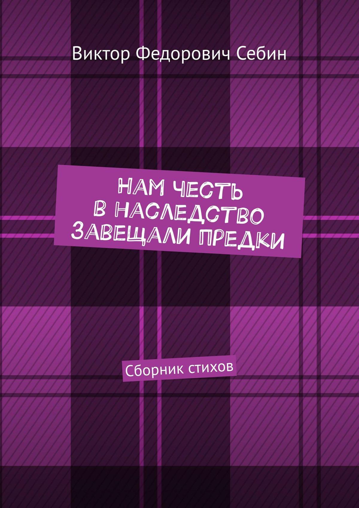 Виктор Федорович Себин Нам честь внаследство завещали предки. Сборник стихов виктор снежен сказки для взрослых в стихах