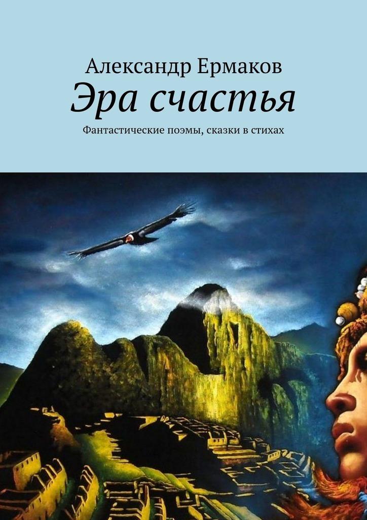 Александр Ермаков Эра счастья. Фантастические поэмы, сказки встихах