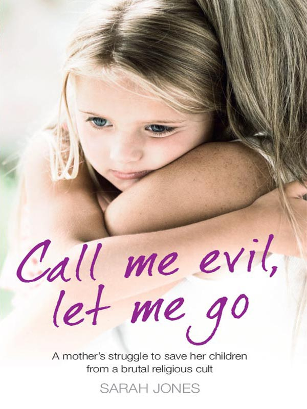 Sarah Jones Call Me Evil, Let Me Go: A mother's struggle to save her children from a brutal religious cult цена 2017