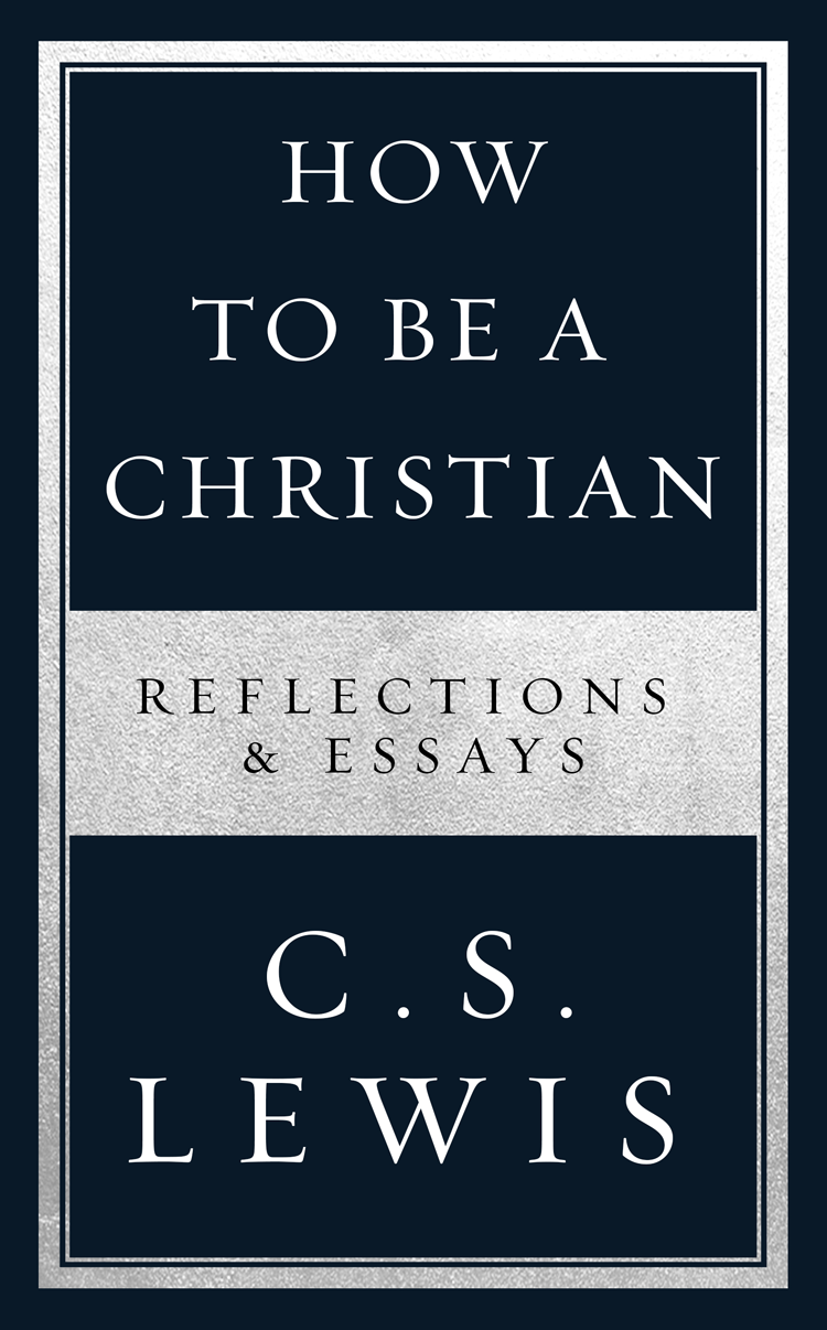 C. S. Lewis How to Be a Christian: Reflections & Essays c s lewis christian reflections