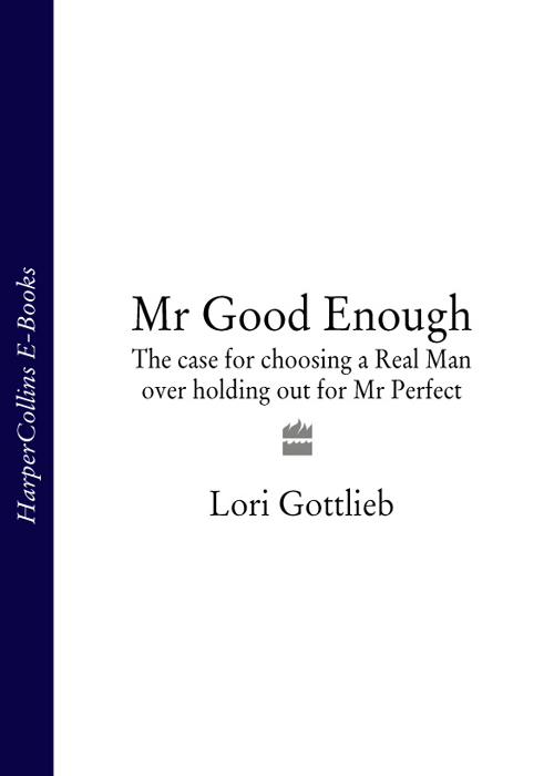 Lori Gottlieb Mr Good Enough: The case for choosing a Real Man over holding out for Mr Perfect