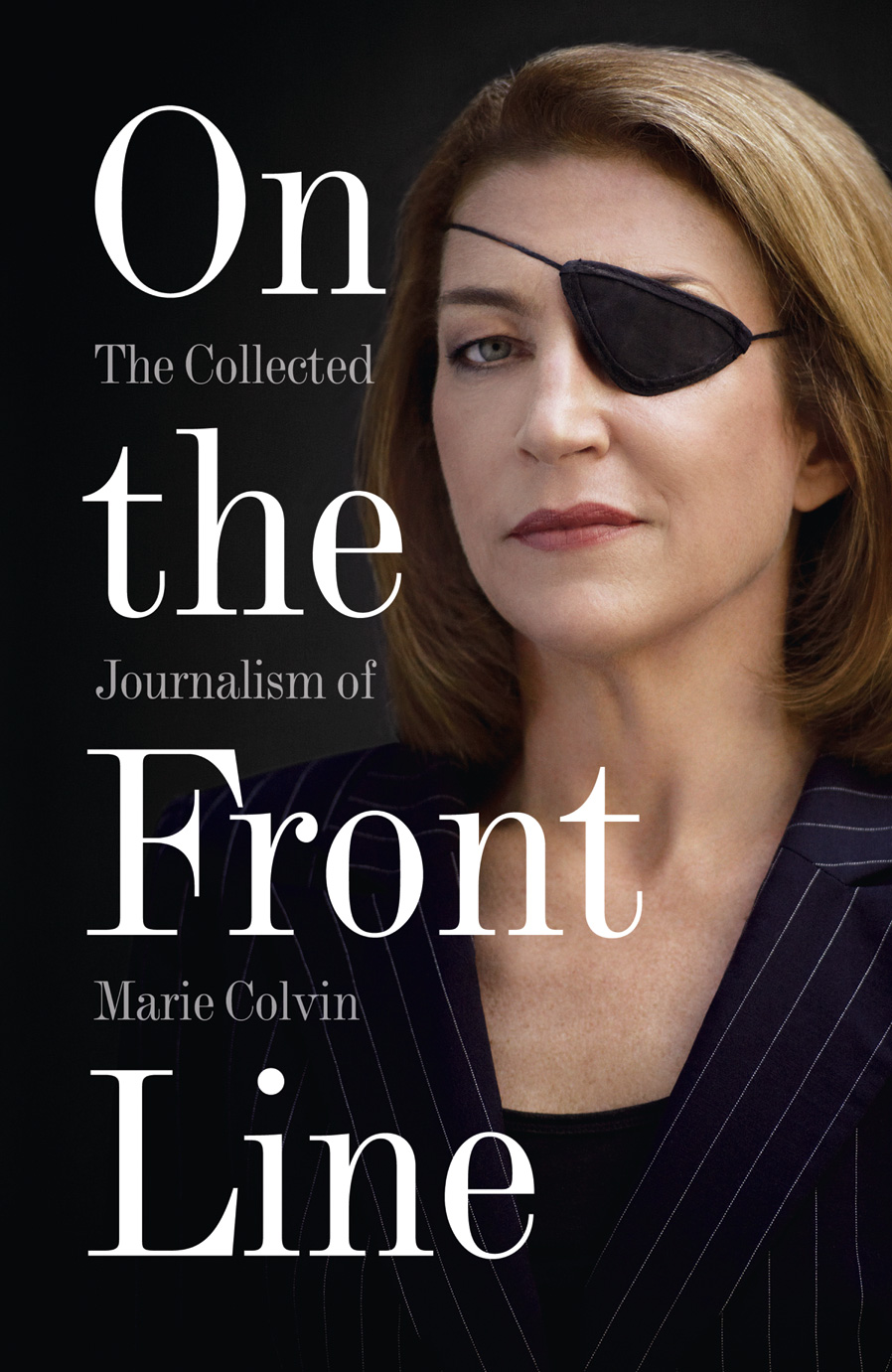 Marie Colvin On the Front Line: The Collected Journalism of Marie Colvin attacks on the press journalism on the world s front lines