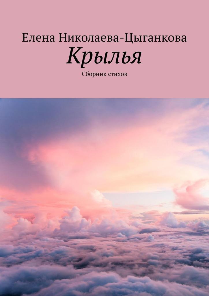 Елена Николаева-Цыганкова Крылья. Сборник стихов инна николаева стихи изтишины