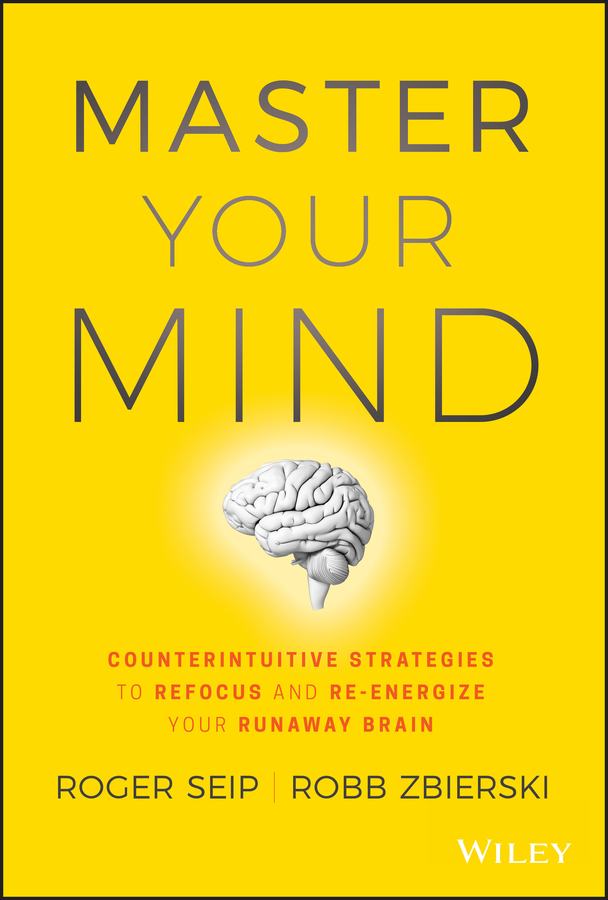 Roger Seip Master Your Mind. Counterintuitive Strategies to Refocus and Re-Energize Your Runaway Brain kindness kindness world you need a change of mind