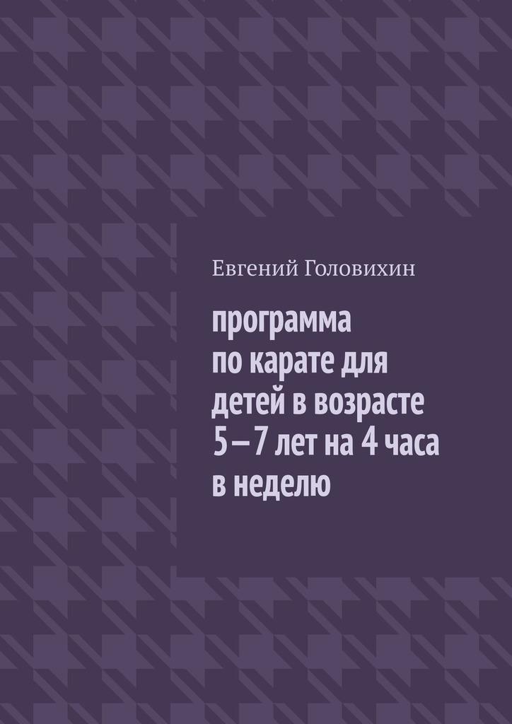 Евгений Головихин Программа по карате для детей в возрасте 5-7 лет на 4 часа в неделю евгений головихин программа по тхэквондо втф пумсе новый фгос