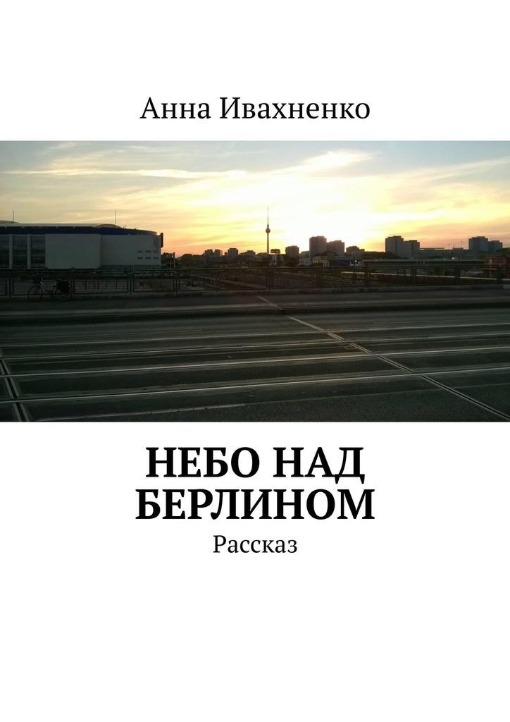 Анна Ивахненко Небо над Берлином. Рассказ джианг дж а я тебя нет как не бояться отказов и идти напролом к своей цели