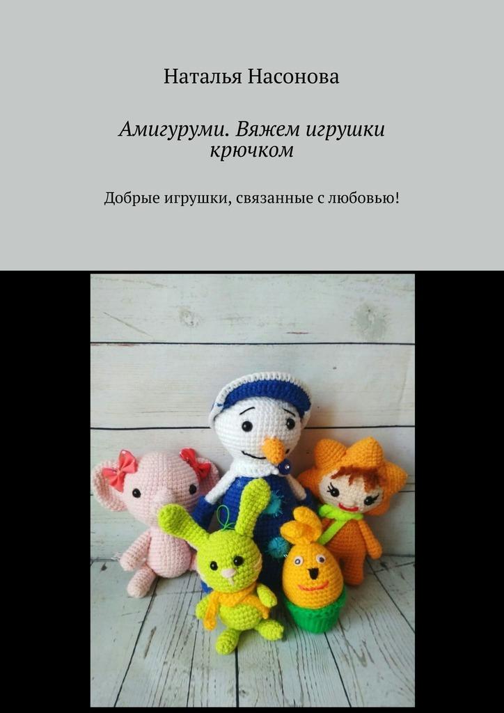 Наталья Насонова Амигуруми. Вяжем игрушки крючком. Добрые игрушки, связанные слюбовью! ульрих в амигуруми вяжем игрушки по японски
