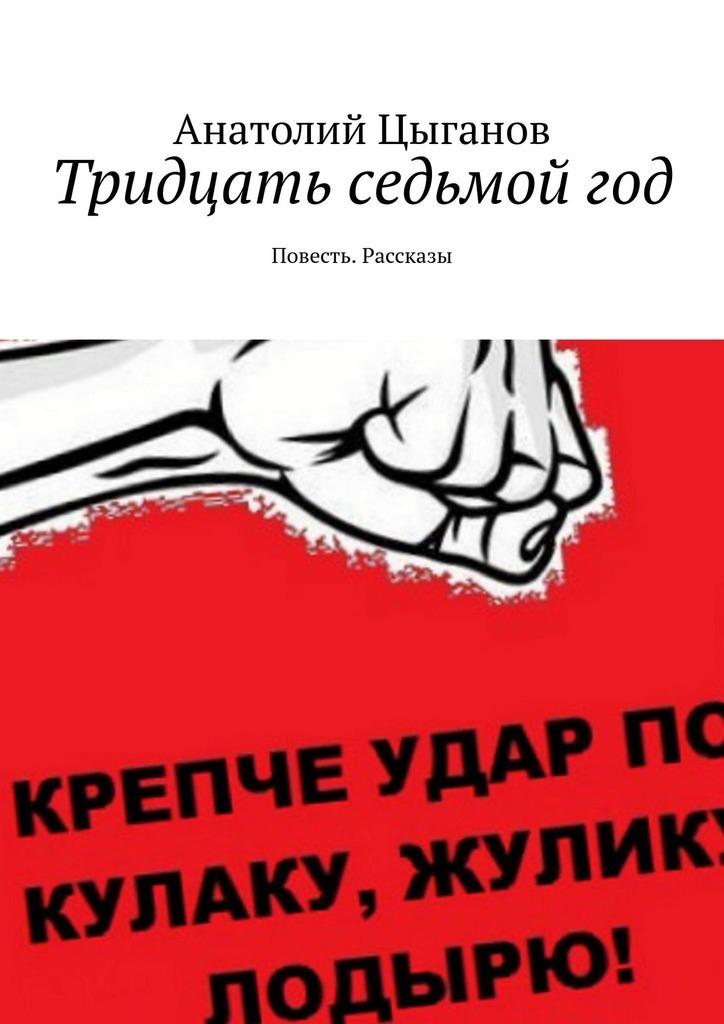 Анатолий Цыганов Тридцать седьмойгод. Повесть. Рассказы стоимость