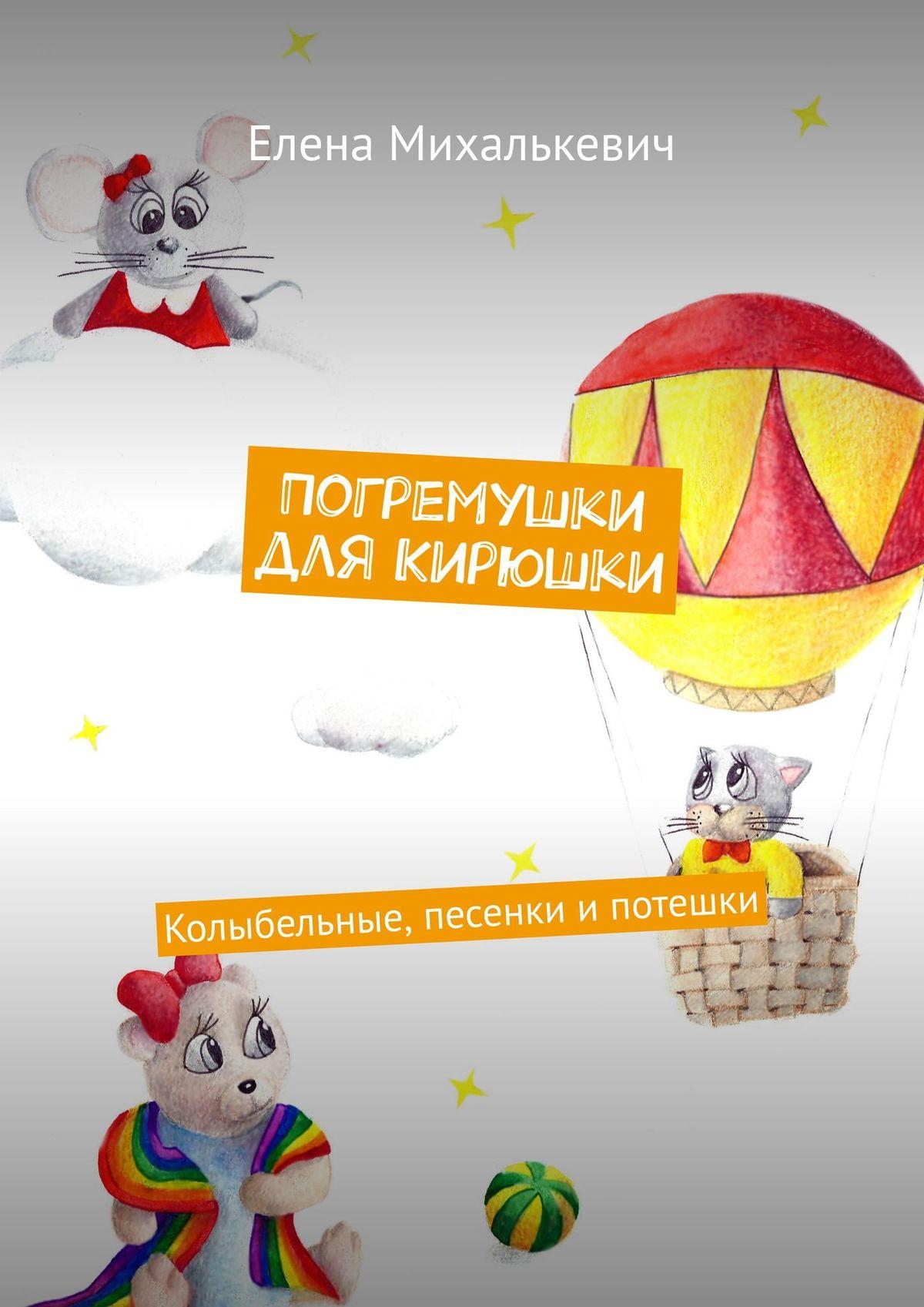 Елена Михалькевич Погремушки для Кирюшки. Колыбельные, песенки ипотешки цена
