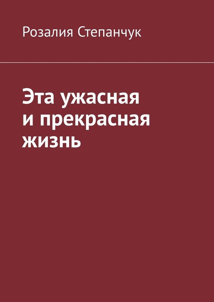 Розалия Степанчук Эта ужасная и прекрасная жизнь