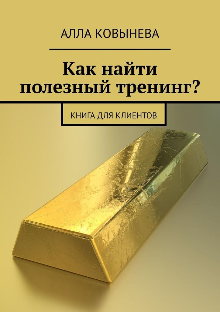 Алла Ковынева Как найти полезный тренинг? Книга для клиентов аферисты big лажа tour или как развести клиента на бабло