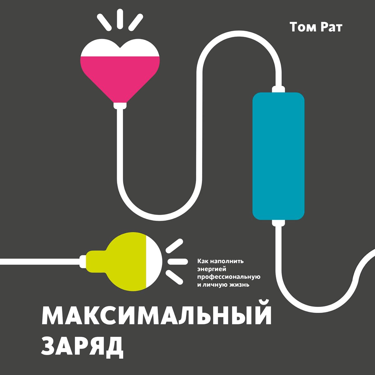 Том Рат Максимальный заряд. Как наполнить энергией профессиональную и личную жизнь дональд клифтон том рат 0 позитивные стратегии для работы и жизни