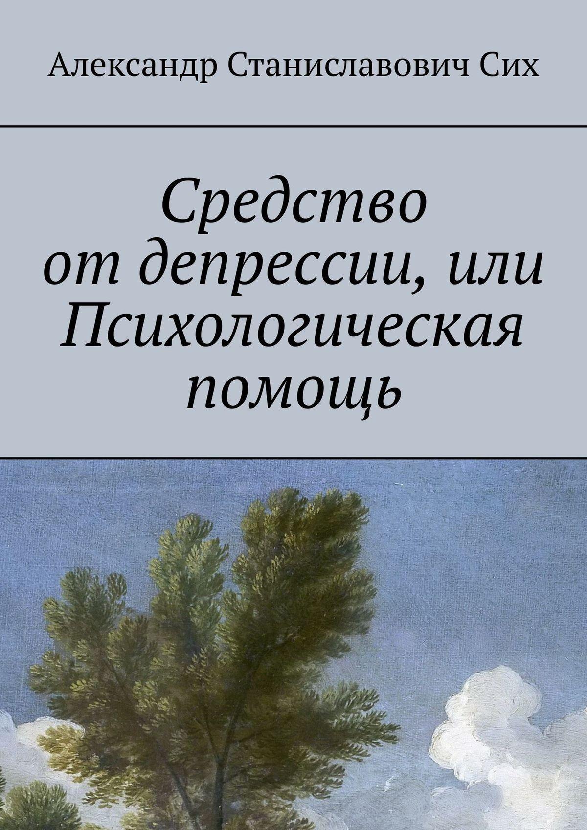 Александр Сих Средство отдепрессии, илиПсихологическая помощь