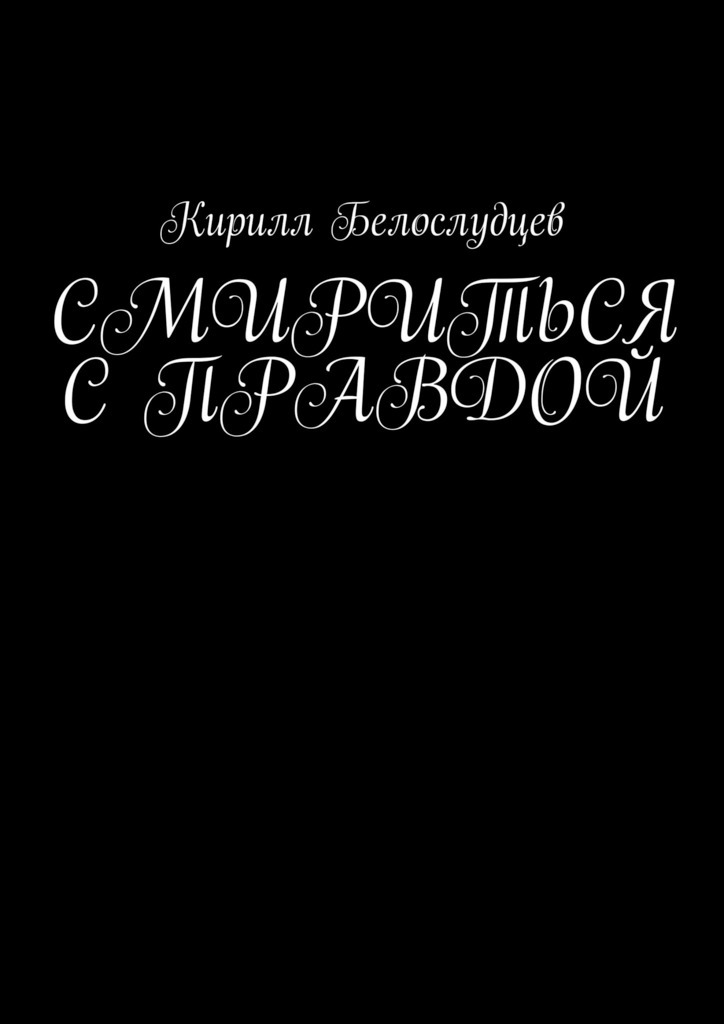 Кирилл Белослудцев Смириться справдой