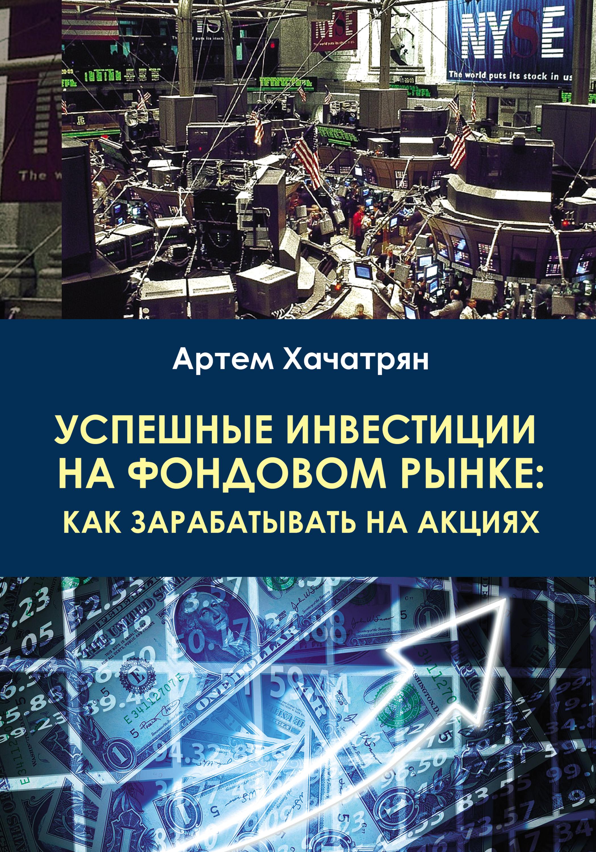 Артем Хачатрян Успешные инвестиции на фондовом рынке: как зарабатывать на акциях